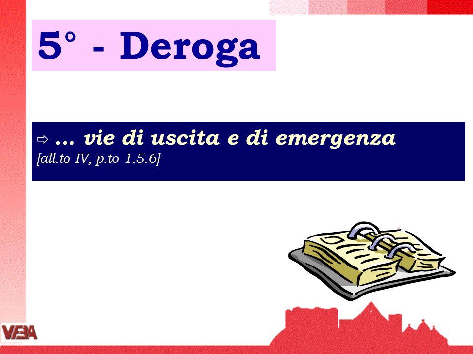5° - Deroga … vie di uscita e di emergenza [all.to IV, p.to 1.5.6]